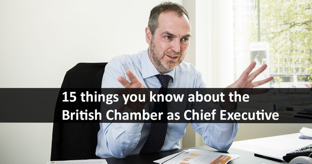 15 things you know about the British Chamber as Chief Executive